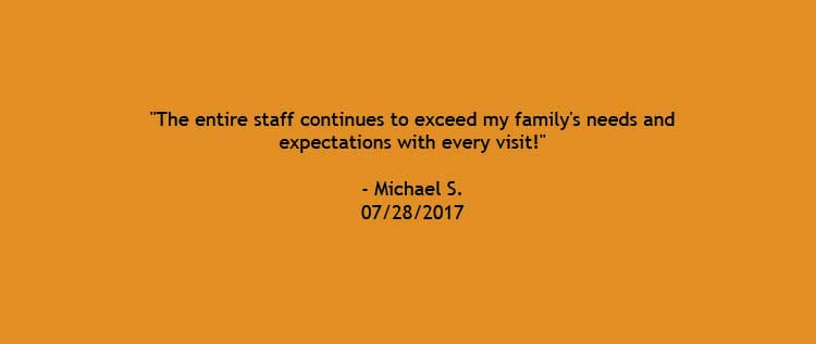 A review of our dentist office saying, The entire staff continues to exceed my family's needs and expectations with every visit.